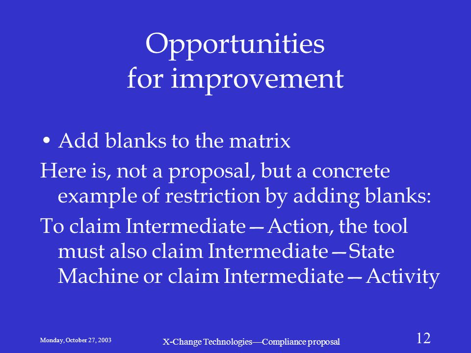 Monday, October 27, 2003 X-Change Technologies—Compliance proposal 12 Opportunities for improvement Add blanks to the matrix Here is, not a proposal,
