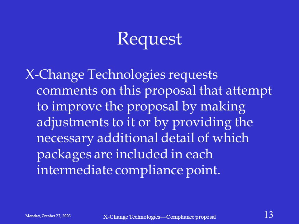 Monday, October 27, 2003 X-Change Technologies—Compliance proposal 13 Request X-Change Technologies requests comments on this proposal that attempt to