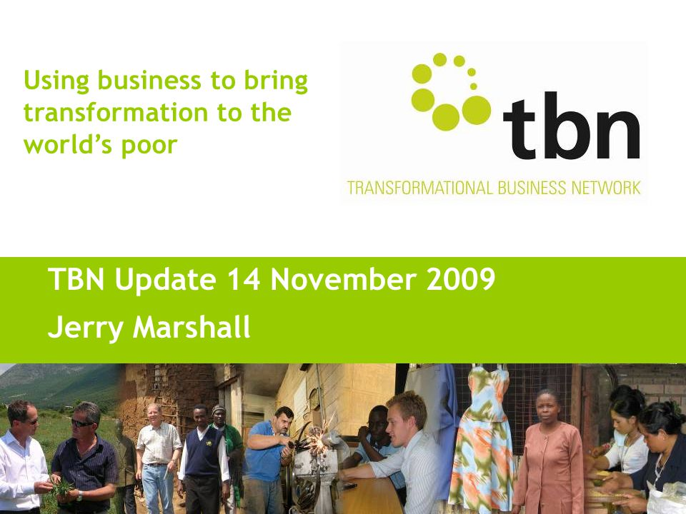 Using business to bring transformation to the world's poor TBN Update 14 November 2009 Jerry Marshall