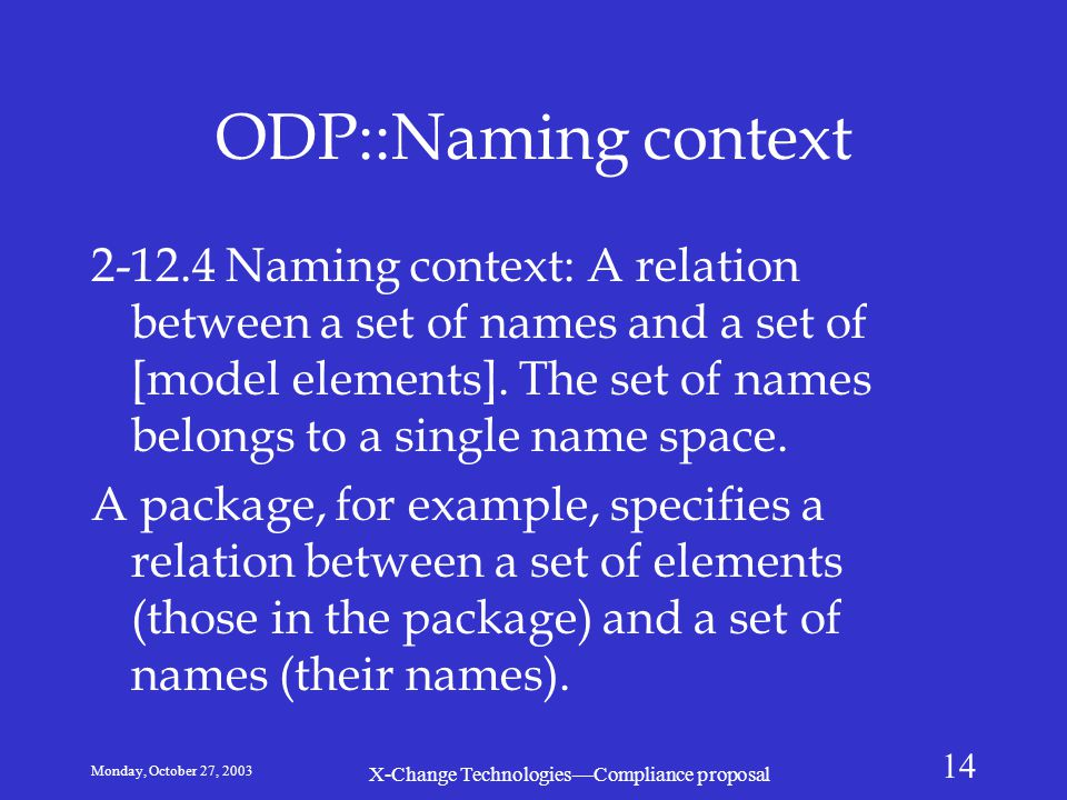 Monday, October 27, 2003 X-Change Technologies—Compliance proposal 14 ODP::Naming context 2-12.4 Naming context: A relation between a set of names and a set of [model elements].