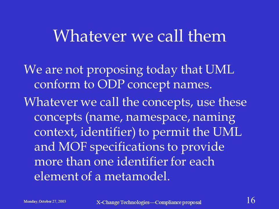 Monday, October 27, 2003 X-Change Technologies—Compliance proposal 16 Whatever we call them We are not proposing today that UML conform to ODP concept names.