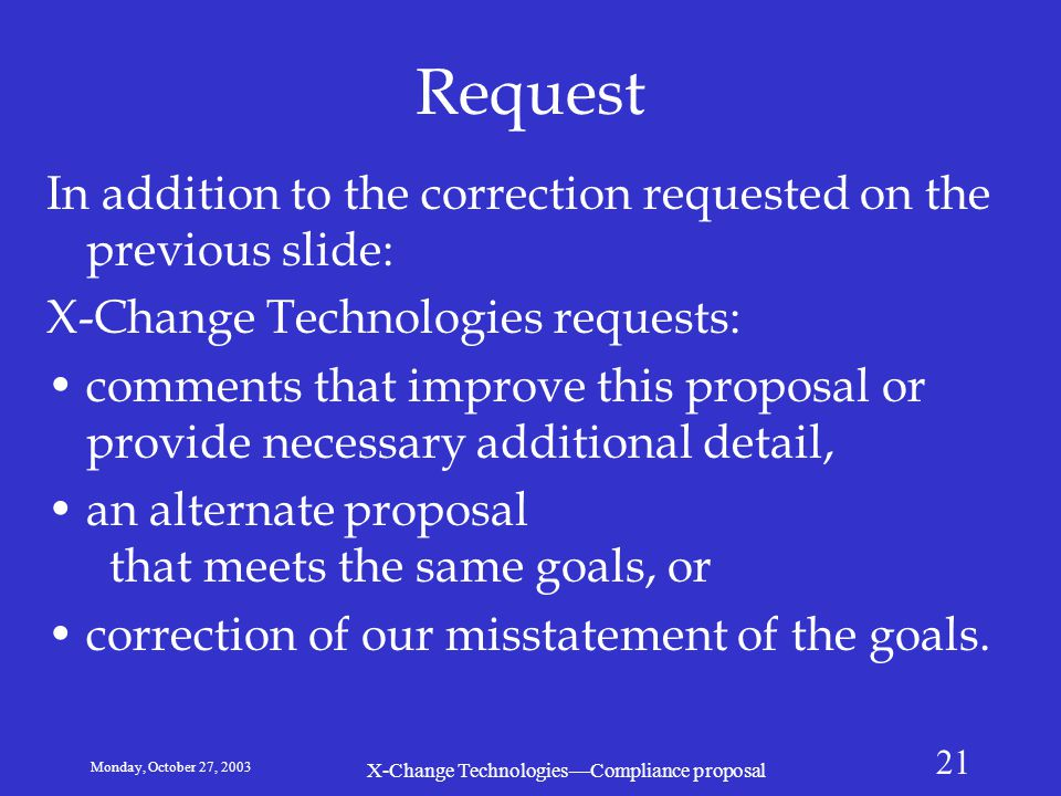 Monday, October 27, 2003 X-Change Technologies—Compliance proposal 21 Request In addition to the correction requested on the previous slide: X-Change Technologies requests: comments that improve this proposal or provide necessary additional detail, an alternate proposal that meets the same goals, or correction of our misstatement of the goals.