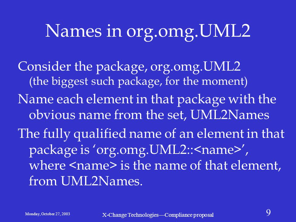 Monday, October 27, 2003 X-Change Technologies—Compliance proposal 9 Names in org.omg.UML2 Consider the package, org.omg.UML2 (the biggest such package, for the moment) Name each element in that package with the obvious name from the set, UML2Names The fully qualified name of an element in that package is 'org.omg.UML2:: ', where is the name of that element, from UML2Names.