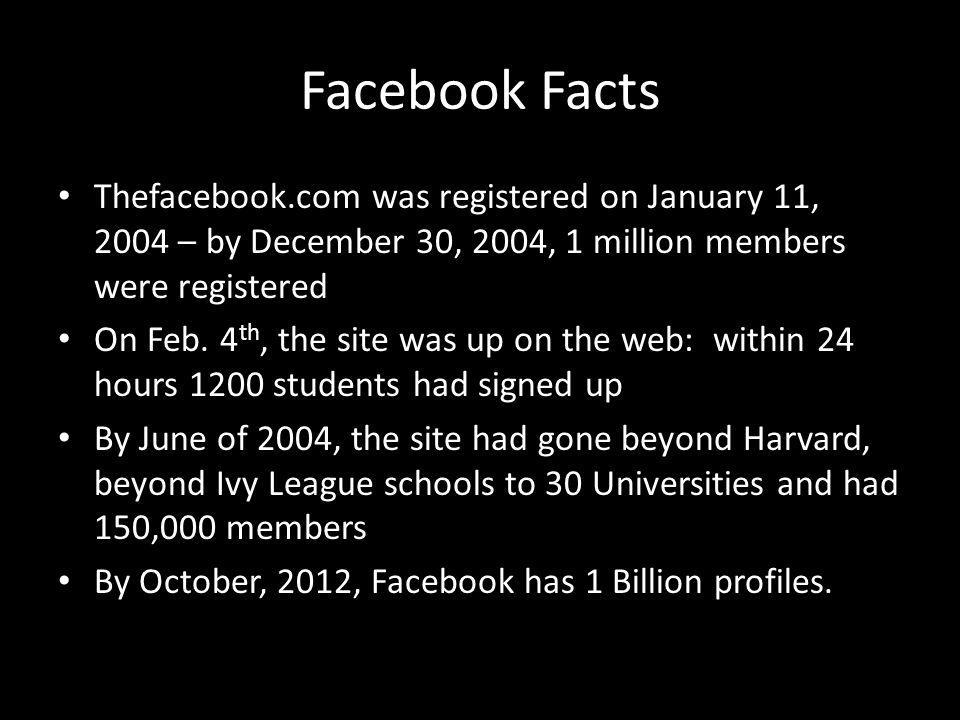 Facebook Facts Thefacebook.com was registered on January 11, 2004 – by December 30, 2004, 1 million members were registered On Feb.