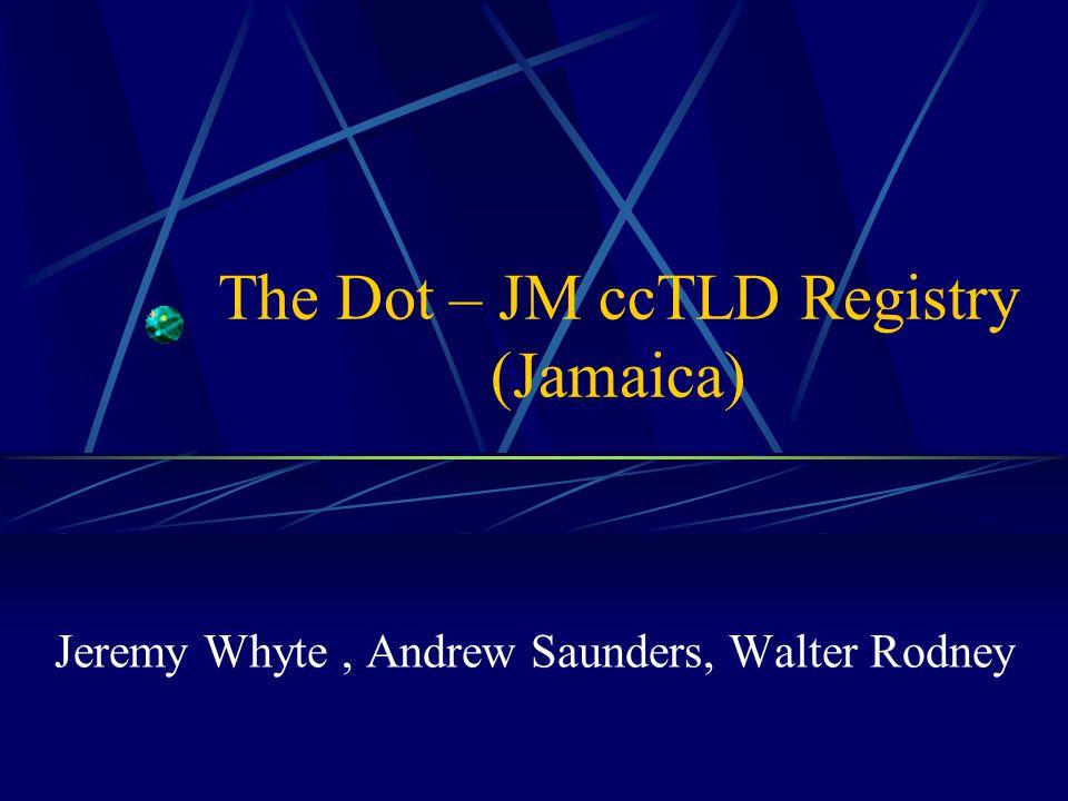 The Dot – JM ccTLD Registry (Jamaica) Jeremy Whyte, Andrew Saunders, Walter Rodney