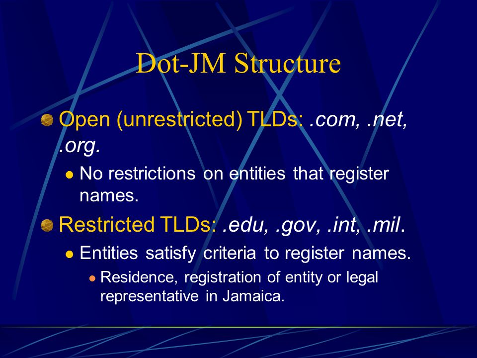Dot-JM Structure Open (unrestricted) TLDs:.com,.net,.org. No restrictions on entities that register names. Restricted TLDs:.edu,.gov,.int,.mil. Entiti