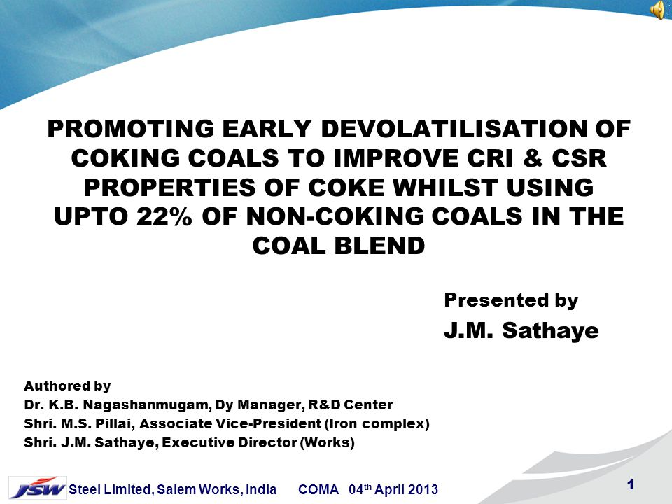 1 Steel Limited, Salem Works, India COMA 04 th April 2013 1 PROMOTING EARLY DEVOLATILISATION OF COKING COALS TO IMPROVE CRI & CSR PROPERTIES OF COKE WHILST USING UPTO 22% OF NON-COKING COALS IN THE COAL BLEND Authored by Dr.