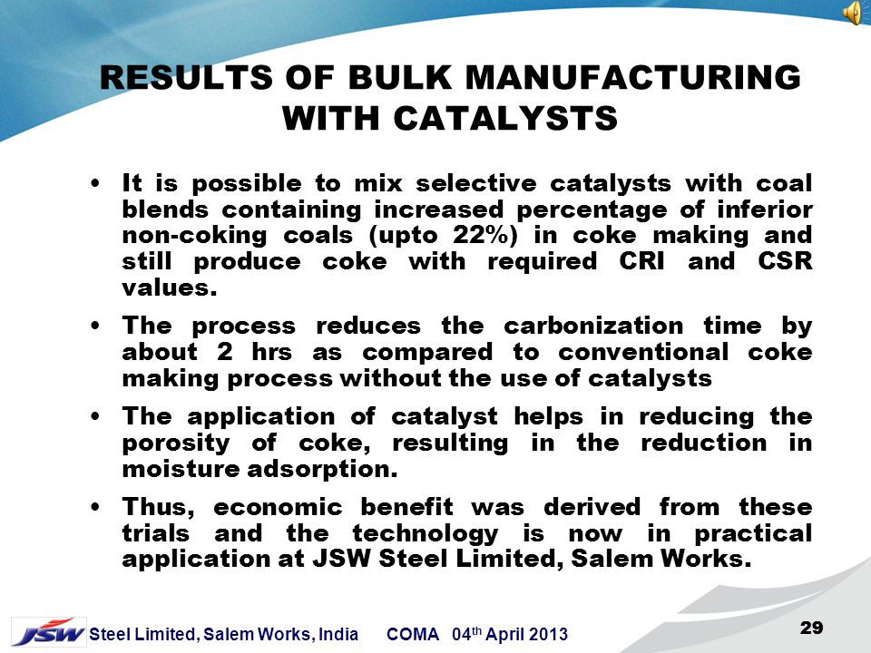 28 Steel Limited, Salem Works, India COMA 04 th April 2013 28 MICUM AND POROSITY IN COKE Coal Blend Without CatalystWith Catalyst M 40 (%) M 10 (%) Po