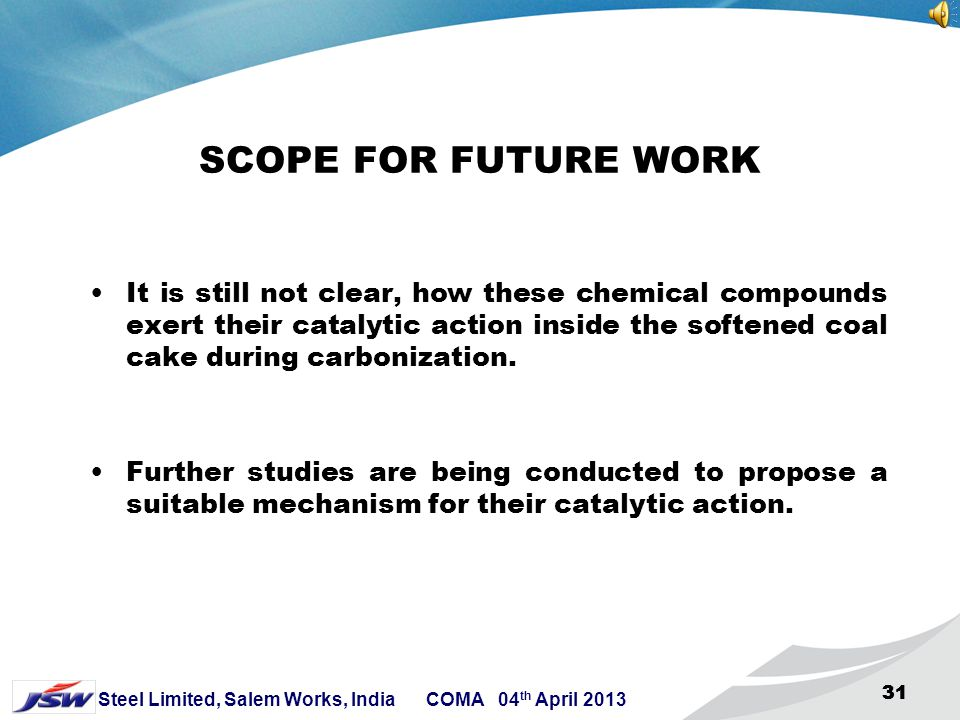30 Steel Limited, Salem Works, India COMA 04 th April 2013 30 CONCLUSION Early devolatilisation in presence of catalyst is observed in almost all the