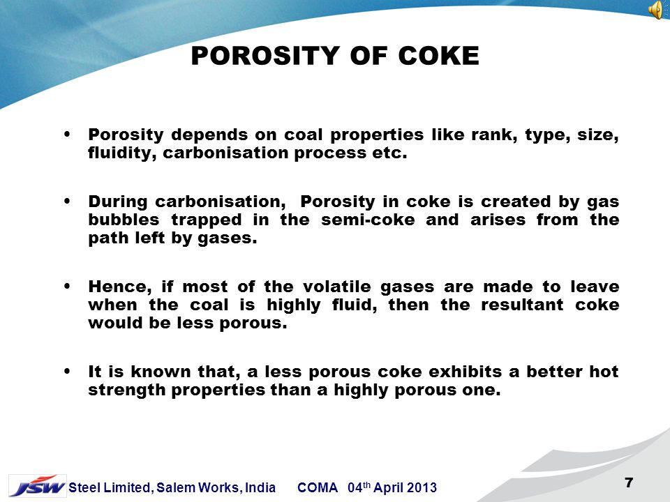 7 Steel Limited, Salem Works, India COMA 04 th April 2013 777 POROSITY OF COKE Porosity depends on coal properties like rank, type, size, fluidity, carbonisation process etc.