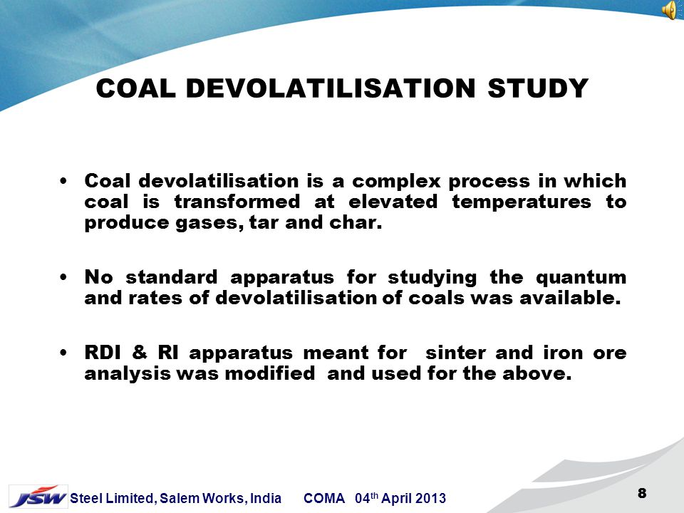 8 Steel Limited, Salem Works, India COMA 04 th April 2013 888 COAL DEVOLATILISATION STUDY Coal devolatilisation is a complex process in which coal is transformed at elevated temperatures to produce gases, tar and char.