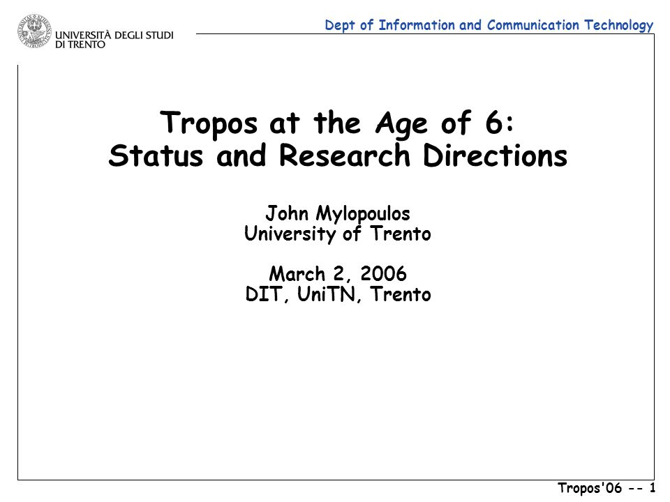 Dept of Information and Communication Technology Tropos 06 -- 1 Tropos at the Age of 6: Status and Research Directions John Mylopoulos University of Trento March 2, 2006 DIT, UniTN, Trento