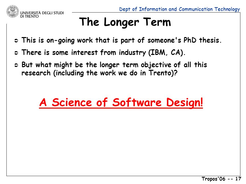 Dept of Information and Communication Technology Tropos 06 -- 17 The Longer Term Ü This is on-going work that is part of someone s PhD thesis.