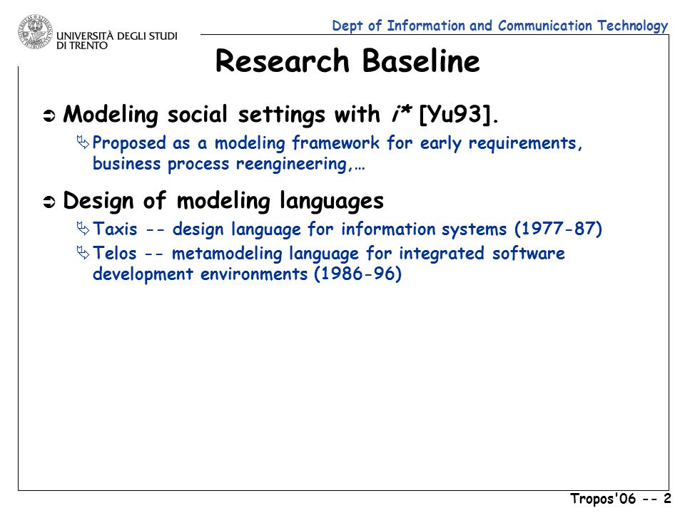 Dept of Information and Communication Technology Tropos 06 -- 2 Research Baseline Ü Modeling social settings with i* [Yu93].