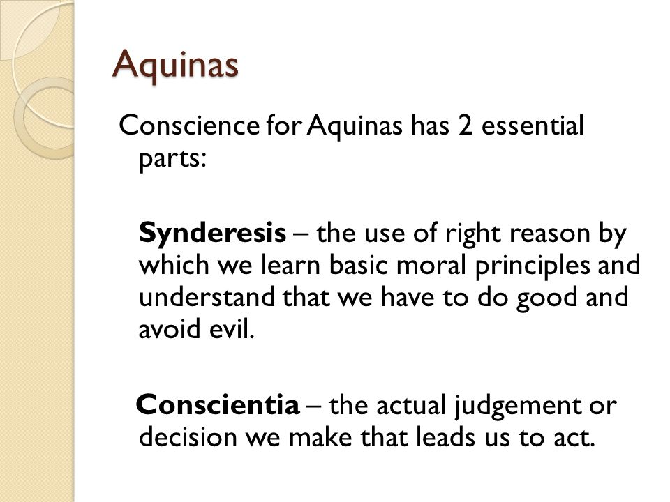 Aquinas Conscience for Aquinas has 2 essential parts: Synderesis – the use of right reason by which we learn basic moral principles and understand that we have to do good and avoid evil.
