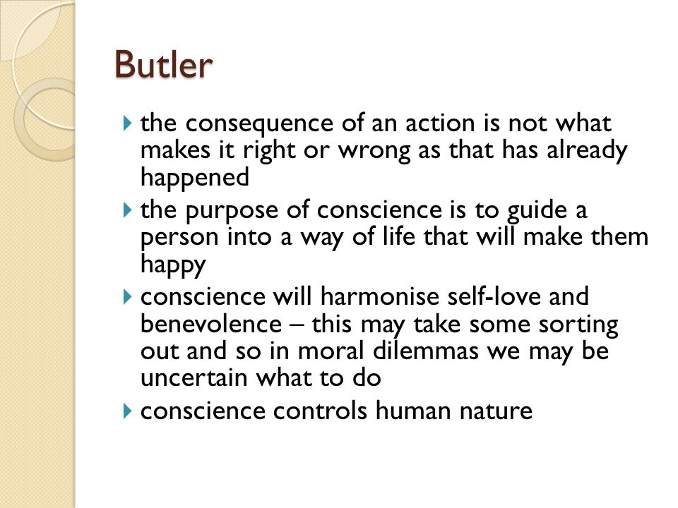 Butler  the consequence of an action is not what makes it right or wrong as that has already happened  the purpose of conscience is to guide a person into a way of life that will make them happy  conscience will harmonise self-love and benevolence – this may take some sorting out and so in moral dilemmas we may be uncertain what to do  conscience controls human nature