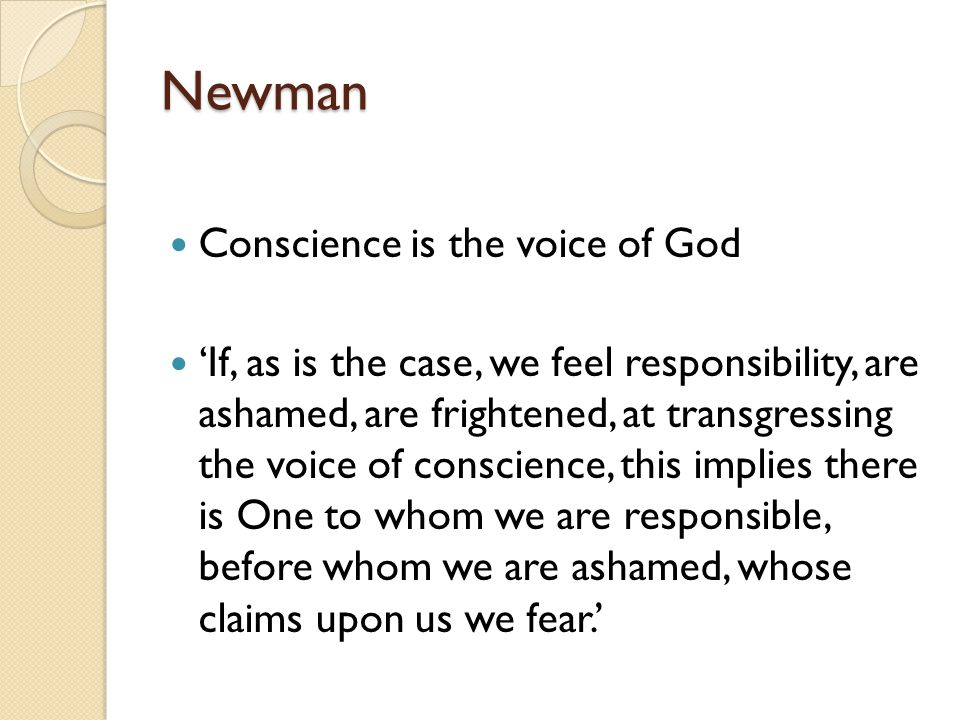 Newman Conscience is the voice of God 'If, as is the case, we feel responsibility, are ashamed, are frightened, at transgressing the voice of conscience, this implies there is One to whom we are responsible, before whom we are ashamed, whose claims upon us we fear.'