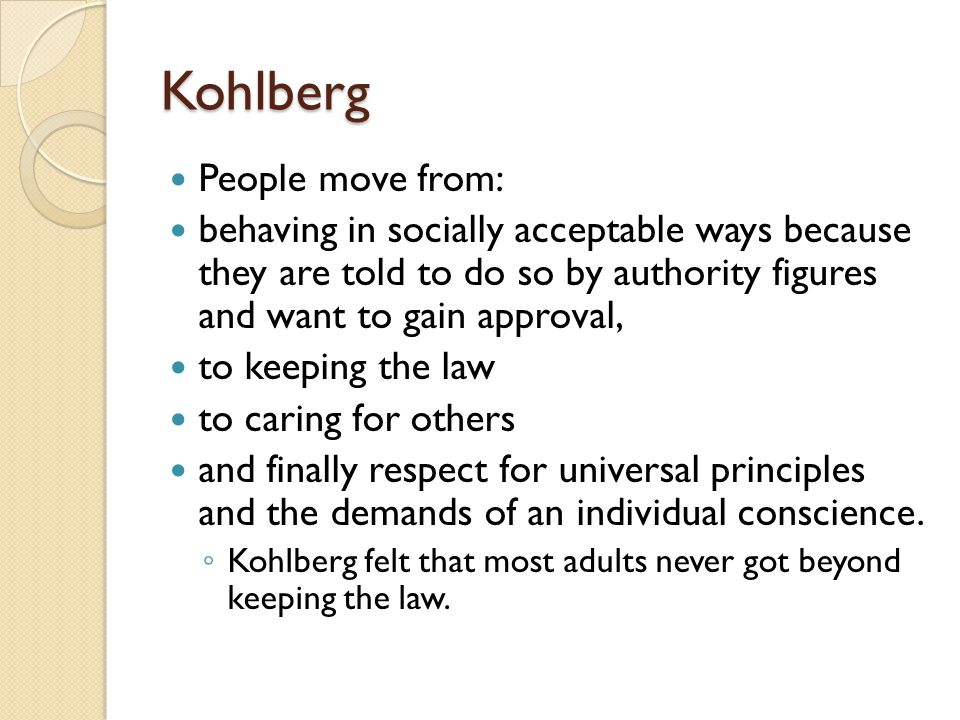 Kohlberg People move from: behaving in socially acceptable ways because they are told to do so by authority figures and want to gain approval, to keeping the law to caring for others and finally respect for universal principles and the demands of an individual conscience.