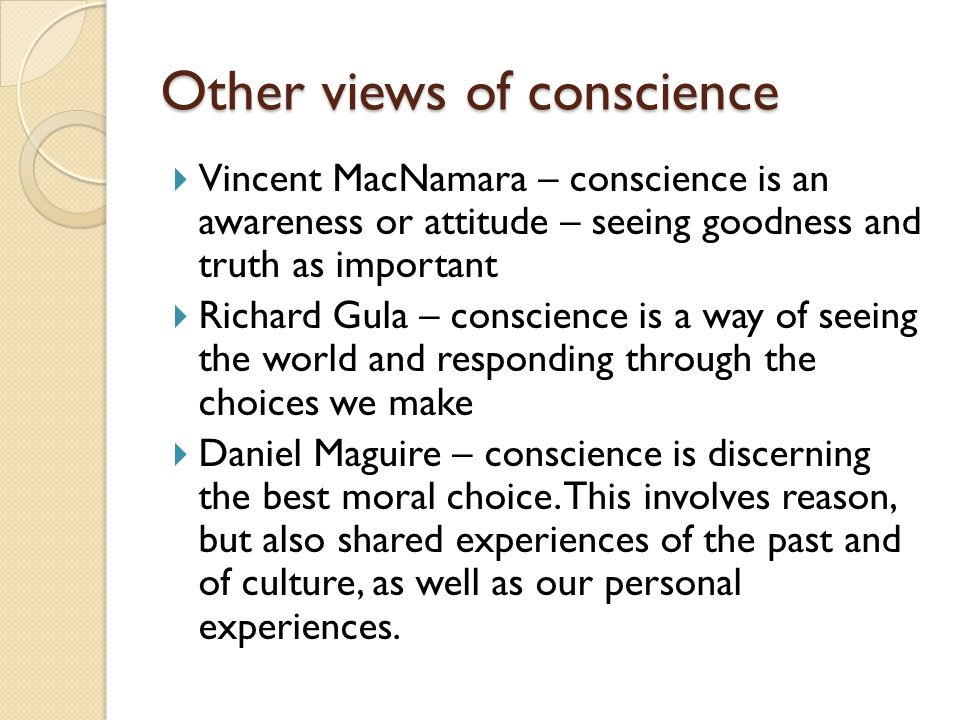 Other views of conscience  Vincent MacNamara – conscience is an awareness or attitude – seeing goodness and truth as important  Richard Gula – conscience is a way of seeing the world and responding through the choices we make  Daniel Maguire – conscience is discerning the best moral choice.