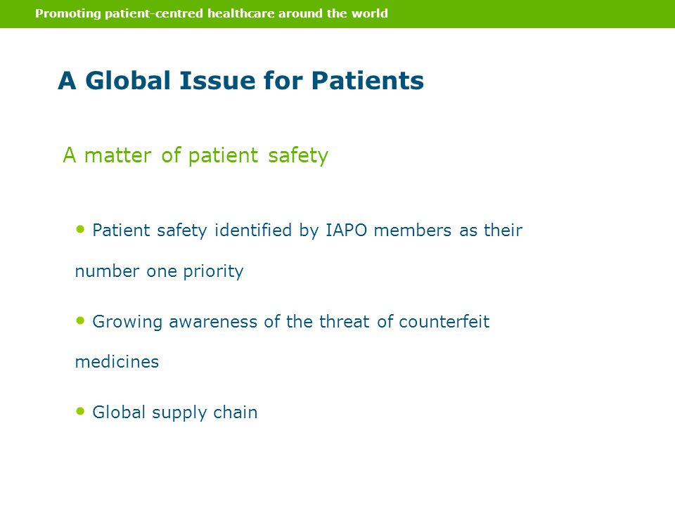 Promoting patient-centred healthcare around the world A Global Issue for Patients Patient safety identified by IAPO members as their number one priority Growing awareness of the threat of counterfeit medicines Global supply chain A matter of patient safety