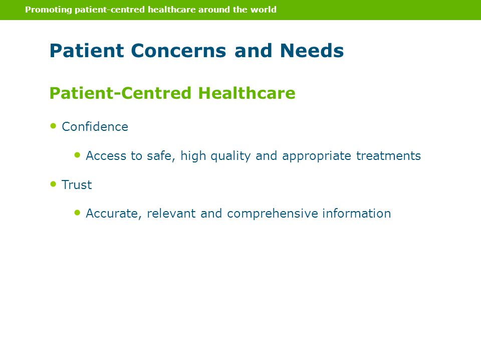 Promoting patient-centred healthcare around the world Patient Concerns and Needs Confidence Access to safe, high quality and appropriate treatments Trust Accurate, relevant and comprehensive information Patient-Centred Healthcare