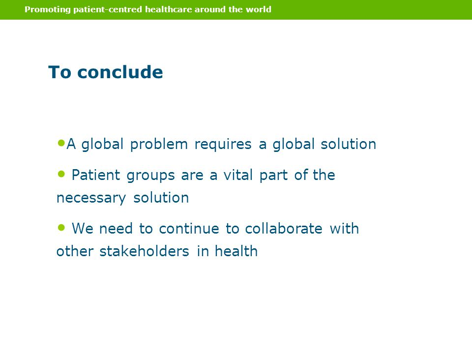 Promoting patient-centred healthcare around the world To conclude A global problem requires a global solution Patient groups are a vital part of the necessary solution We need to continue to collaborate with other stakeholders in health