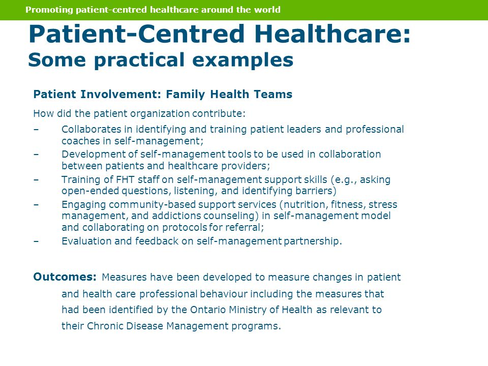 Patient Involvement: Family Health Teams How did the patient organization contribute: –Collaborates in identifying and training patient leaders and professional coaches in self-management; –Development of self-management tools to be used in collaboration between patients and healthcare providers; –Training of FHT staff on self-management support skills (e.g., asking open-ended questions, listening, and identifying barriers) –Engaging community-based support services (nutrition, fitness, stress management, and addictions counseling) in self-management model and collaborating on protocols for referral; –Evaluation and feedback on self-management partnership.