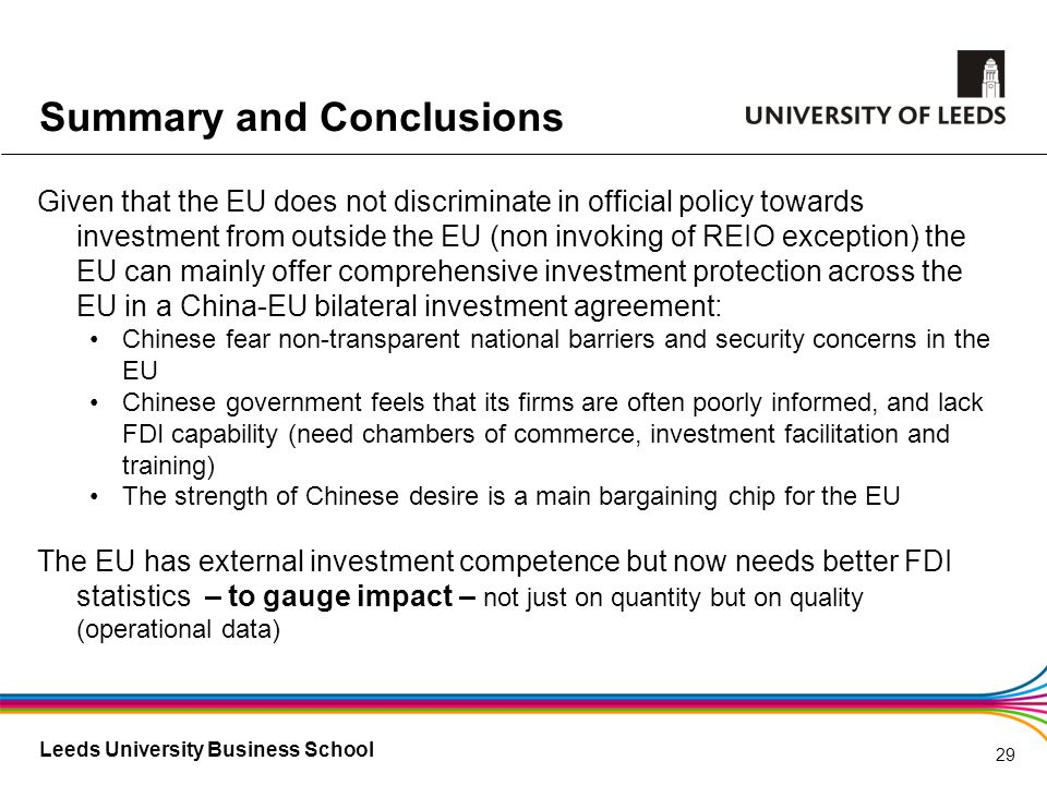Leeds University Business School Summary and Conclusions Given that the EU does not discriminate in official policy towards investment from outside the EU (non invoking of REIO exception) the EU can mainly offer comprehensive investment protection across the EU in a China-EU bilateral investment agreement: Chinese fear non-transparent national barriers and security concerns in the EU Chinese government feels that its firms are often poorly informed, and lack FDI capability (need chambers of commerce, investment facilitation and training) The strength of Chinese desire is a main bargaining chip for the EU The EU has external investment competence but now needs better FDI statistics – to gauge impact – not just on quantity but on quality (operational data) 29