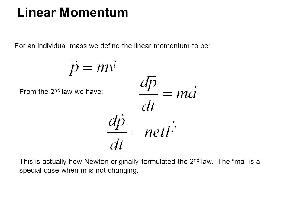 Linear Momentum For an individual mass we define the linear momentum to be: From the 2 nd law we have: This is actually how Newton originally formulated the 2 nd law.