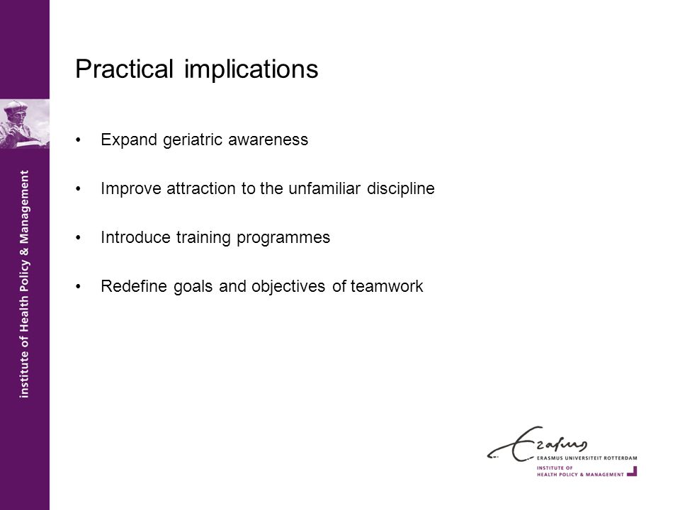Practical implications Expand geriatric awareness Improve attraction to the unfamiliar discipline Introduce training programmes Redefine goals and obj