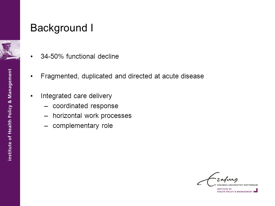 Background I 34-50% functional decline Fragmented, duplicated and directed at acute disease Integrated care delivery –coordinated response –horizontal