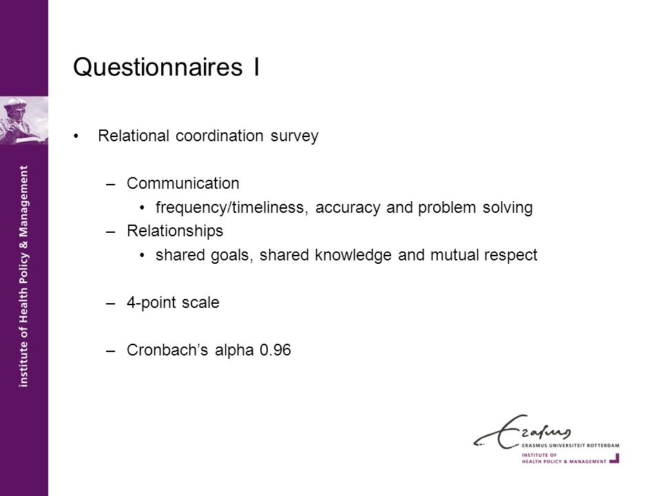 Questionnaires I Relational coordination survey –Communication frequency/timeliness, accuracy and problem solving –Relationships shared goals, shared