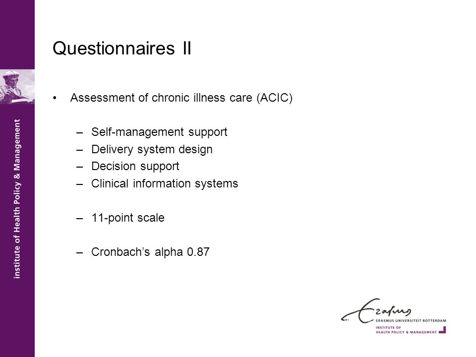 Questionnaires II Assessment of chronic illness care (ACIC) –Self-management support –Delivery system design –Decision support –Clinical information s