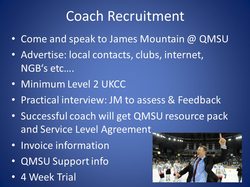 Coach Recruitment Come and speak to James Mountain @ QMSU Advertise: local contacts, clubs, internet, NGB's etc…. Minimum Level 2 UKCC Practical inter