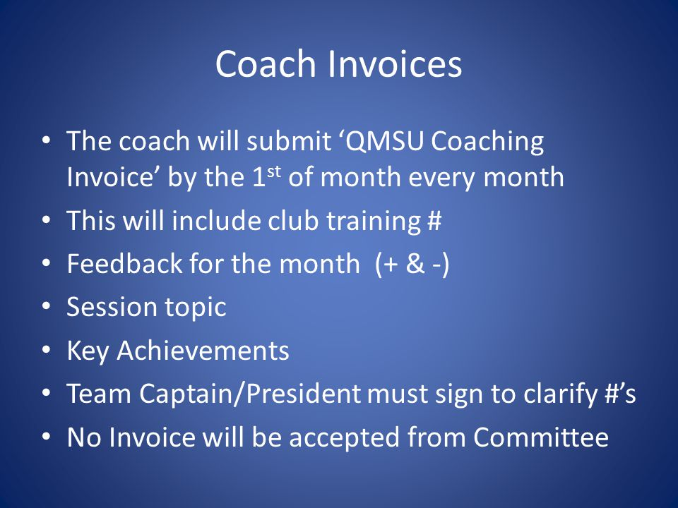 Coach Invoices The coach will submit 'QMSU Coaching Invoice' by the 1 st of month every month This will include club training # Feedback for the month (+ & -) Session topic Key Achievements Team Captain/President must sign to clarify #'s No Invoice will be accepted from Committee
