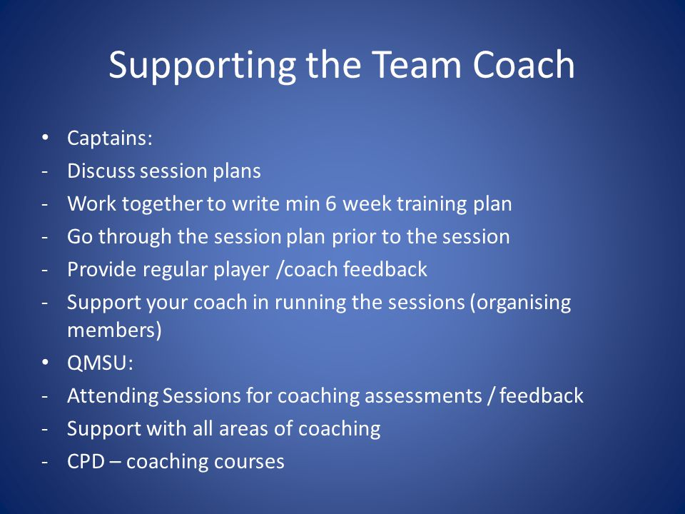 Supporting the Team Coach Captains: -Discuss session plans -Work together to write min 6 week training plan -Go through the session plan prior to the session -Provide regular player /coach feedback -Support your coach in running the sessions (organising members) QMSU: -Attending Sessions for coaching assessments / feedback -Support with all areas of coaching -CPD – coaching courses