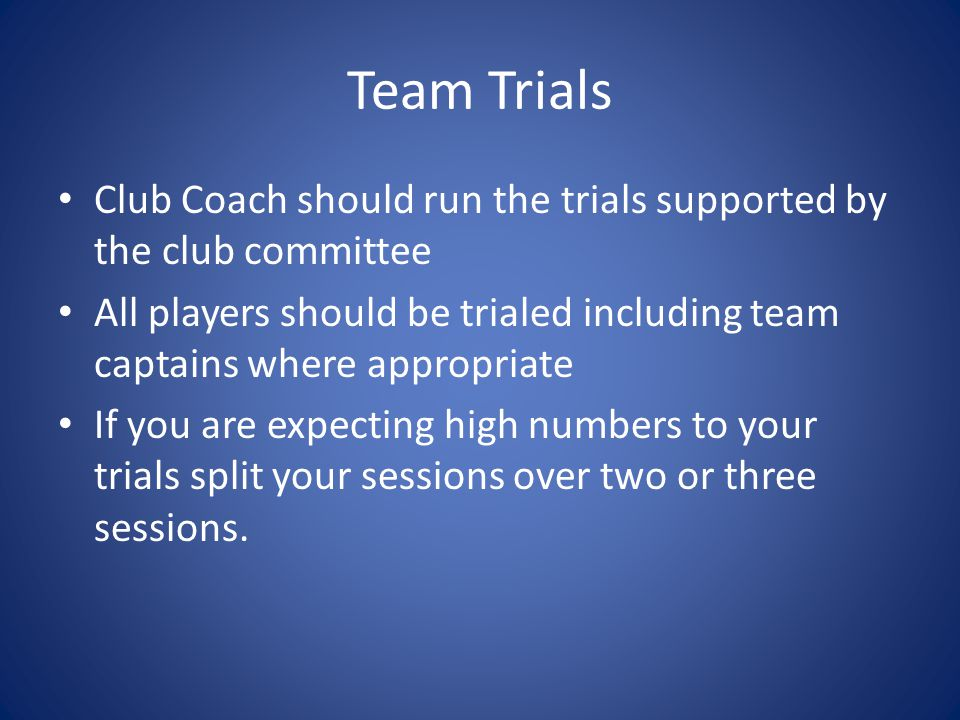 Team Trials Club Coach should run the trials supported by the club committee All players should be trialed including team captains where appropriate I