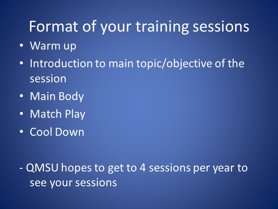 Format of your training sessions Warm up Introduction to main topic/objective of the session Main Body Match Play Cool Down - QMSU hopes to get to 4 sessions per year to see your sessions