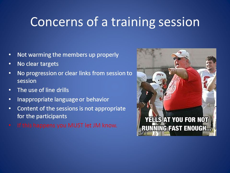Concerns of a training session Not warming the members up properly No clear targets No progression or clear links from session to session The use of line drills Inappropriate language or behavior Content of the sessions is not appropriate for the participants If this happens you MUST let JM know.