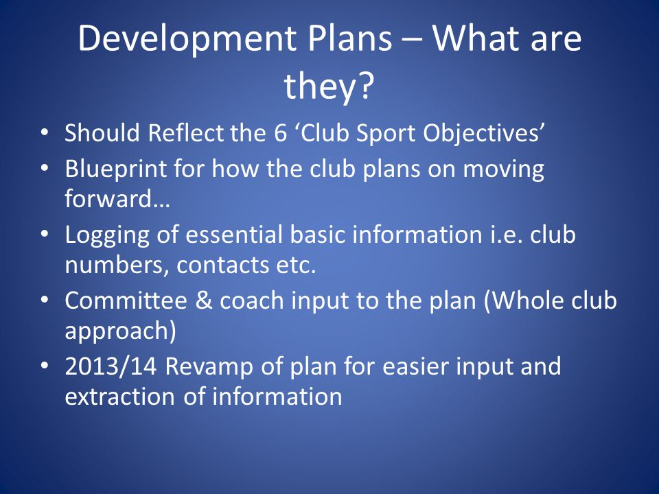 Development Plans – What are they? Should Reflect the 6 'Club Sport Objectives' Blueprint for how the club plans on moving forward… Logging of essenti