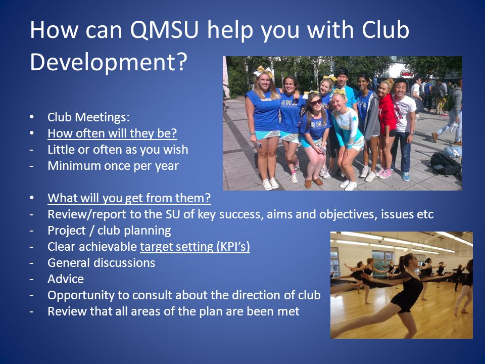 How can QMSU help you with Club Development? Club Meetings: How often will they be? -Little or often as you wish -Minimum once per year What will you