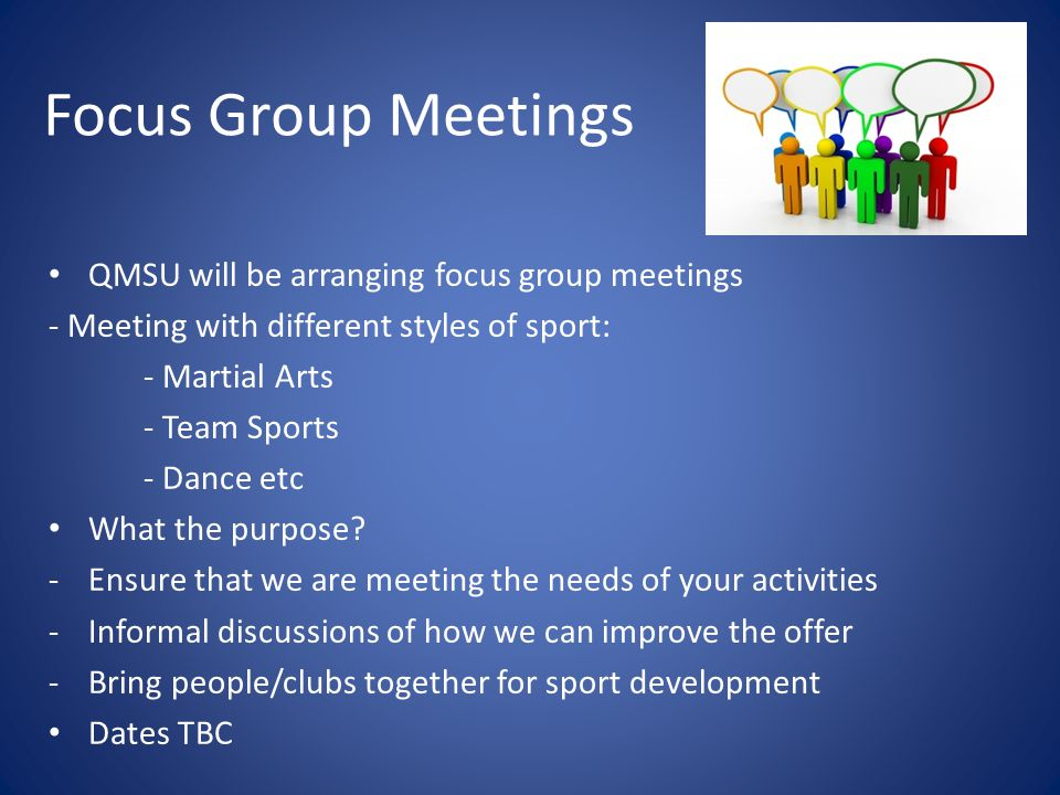 Focus Group Meetings QMSU will be arranging focus group meetings - Meeting with different styles of sport: - Martial Arts - Team Sports - Dance etc Wh