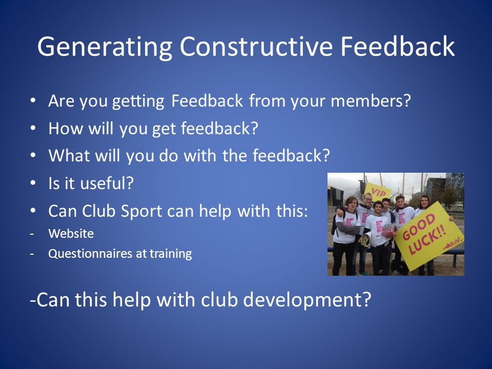Generating Constructive Feedback Are you getting Feedback from your members? How will you get feedback? What will you do with the feedback? Is it usef