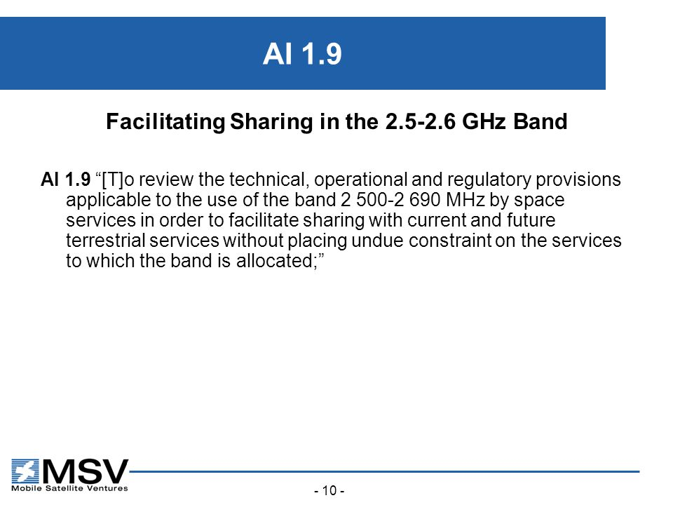 - 10 - AI 1.9 Facilitating Sharing in the 2.5-2.6 GHz Band AI 1.9 [T]o review the technical, operational and regulatory provisions applicable to the use of the band 2 500-2 690 MHz by space services in order to facilitate sharing with current and future terrestrial services without placing undue constraint on the services to which the band is allocated;