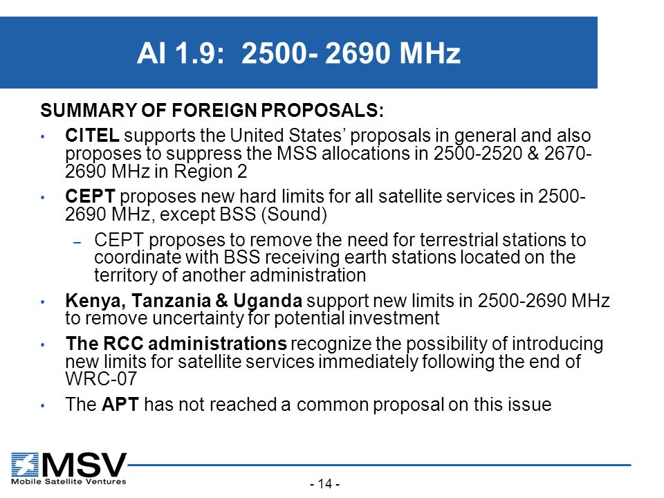 - 14 - AI 1.9: 2500- 2690 MHz SUMMARY OF FOREIGN PROPOSALS: CITEL supports the United States' proposals in general and also proposes to suppress the MSS allocations in 2500-2520 & 2670- 2690 MHz in Region 2 CEPT proposes new hard limits for all satellite services in 2500- 2690 MHz, except BSS (Sound) – CEPT proposes to remove the need for terrestrial stations to coordinate with BSS receiving earth stations located on the territory of another administration Kenya, Tanzania & Uganda support new limits in 2500-2690 MHz to remove uncertainty for potential investment The RCC administrations recognize the possibility of introducing new limits for satellite services immediately following the end of WRC ‑ 07 The APT has not reached a common proposal on this issue