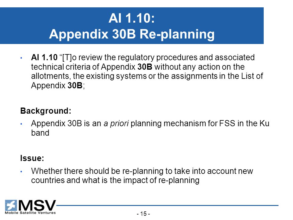- 15 - AI 1.10: Appendix 30B Re-planning AI 1.10 [T]o review the regulatory procedures and associated technical criteria of Appendix 30B without any action on the allotments, the existing systems or the assignments in the List of Appendix 30B; Background: Appendix 30B is an a priori planning mechanism for FSS in the Ku band Issue: Whether there should be re-planning to take into account new countries and what is the impact of re-planning