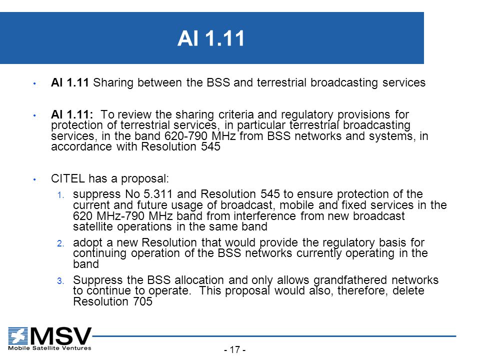 - 17 - AI 1.11 AI 1.11 Sharing between the BSS and terrestrial broadcasting services AI 1.11: To review the sharing criteria and regulatory provisions for protection of terrestrial services, in particular terrestrial broadcasting services, in the band 620-790 MHz from BSS networks and systems, in accordance with Resolution 545 CITEL has a proposal: 1.