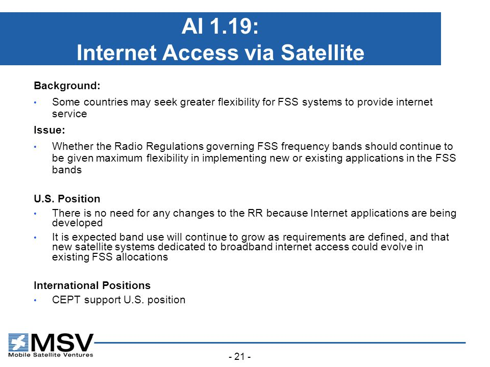 - 21 - AI 1.19: Internet Access via Satellite Background: Some countries may seek greater flexibility for FSS systems to provide internet service Issue: Whether the Radio Regulations governing FSS frequency bands should continue to be given maximum flexibility in implementing new or existing applications in the FSS bands U.S.