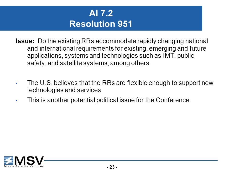- 23 - AI 7.2 Resolution 951 Issue: Do the existing RRs accommodate rapidly changing national and international requirements for existing, emerging and future applications, systems and technologies such as IMT, public safety, and satellite systems, among others The U.S.