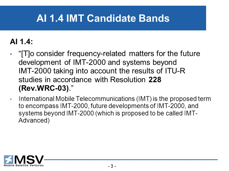 - 3 - AI 1.4 IMT Candidate Bands AI 1.4: [T]o consider frequency-related matters for the future development of IMT ‑ 2000 and systems beyond IMT ‑ 2000 taking into account the results of ITU ‑ R studies in accordance with Resolution 228 (Rev.WRC ‑ 03). International Mobile Telecommunications (IMT) is the proposed term to encompass IMT-2000, future developments of IMT-2000, and systems beyond IMT-2000 (which is proposed to be called IMT- Advanced)